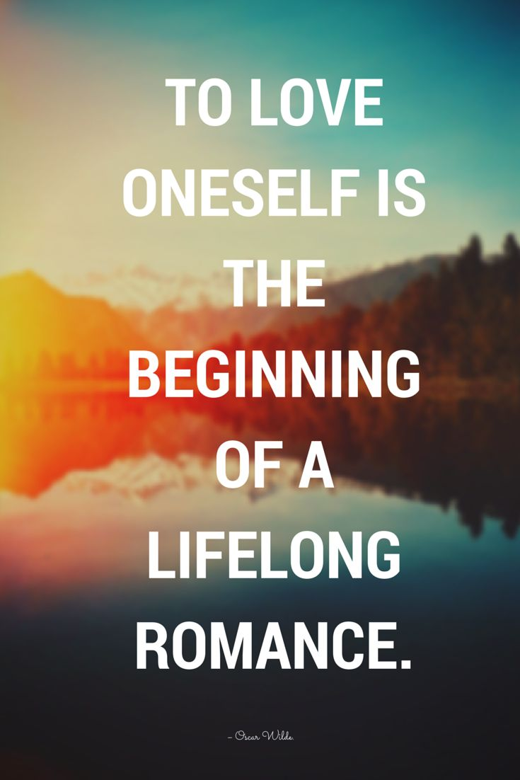 To love oneself is the beginning of a lifelong romance – Oscar Wilde