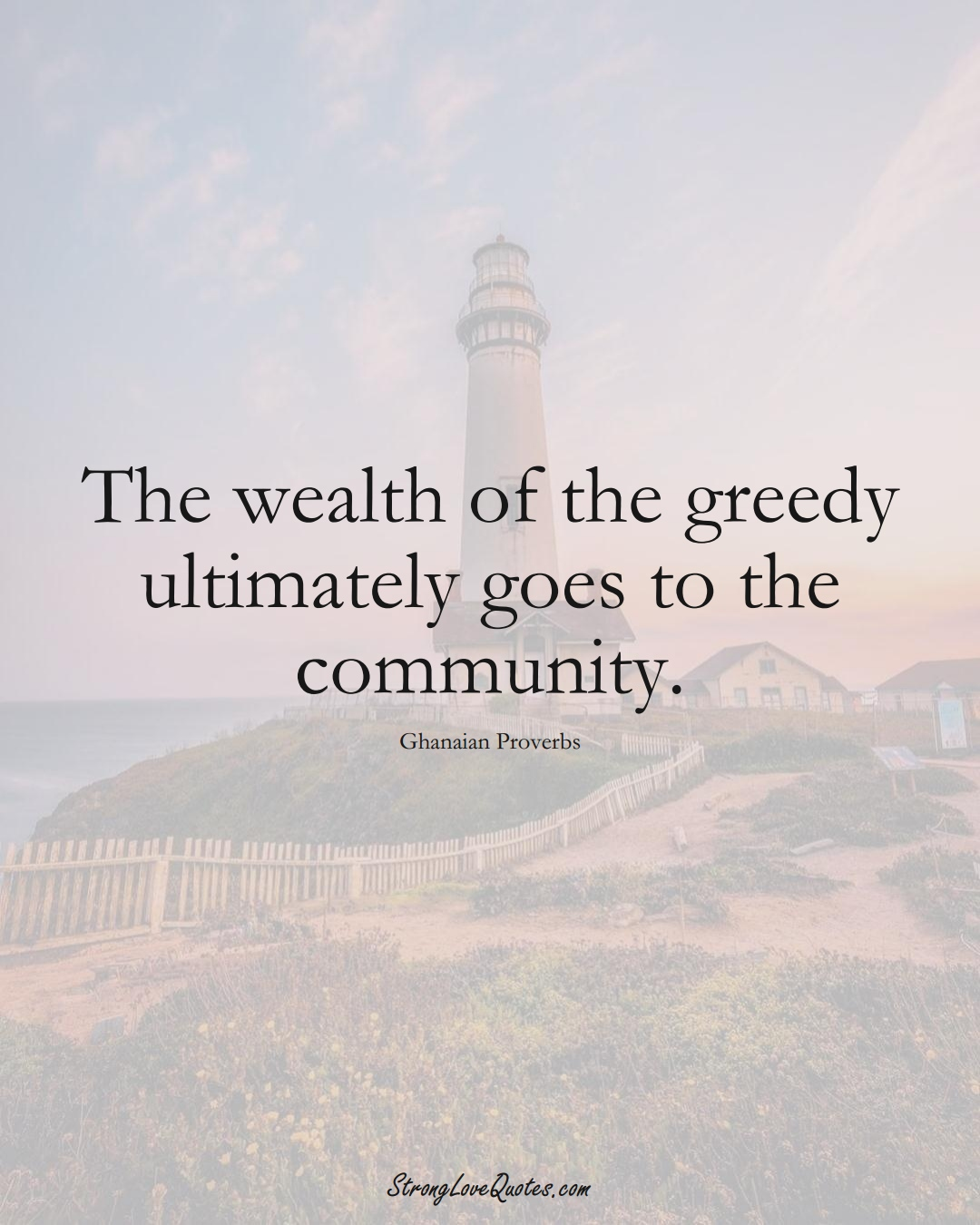 The wealth of the greedy ultimately goes to the community. (Ghanaian Sayings);  #AfricanSayings