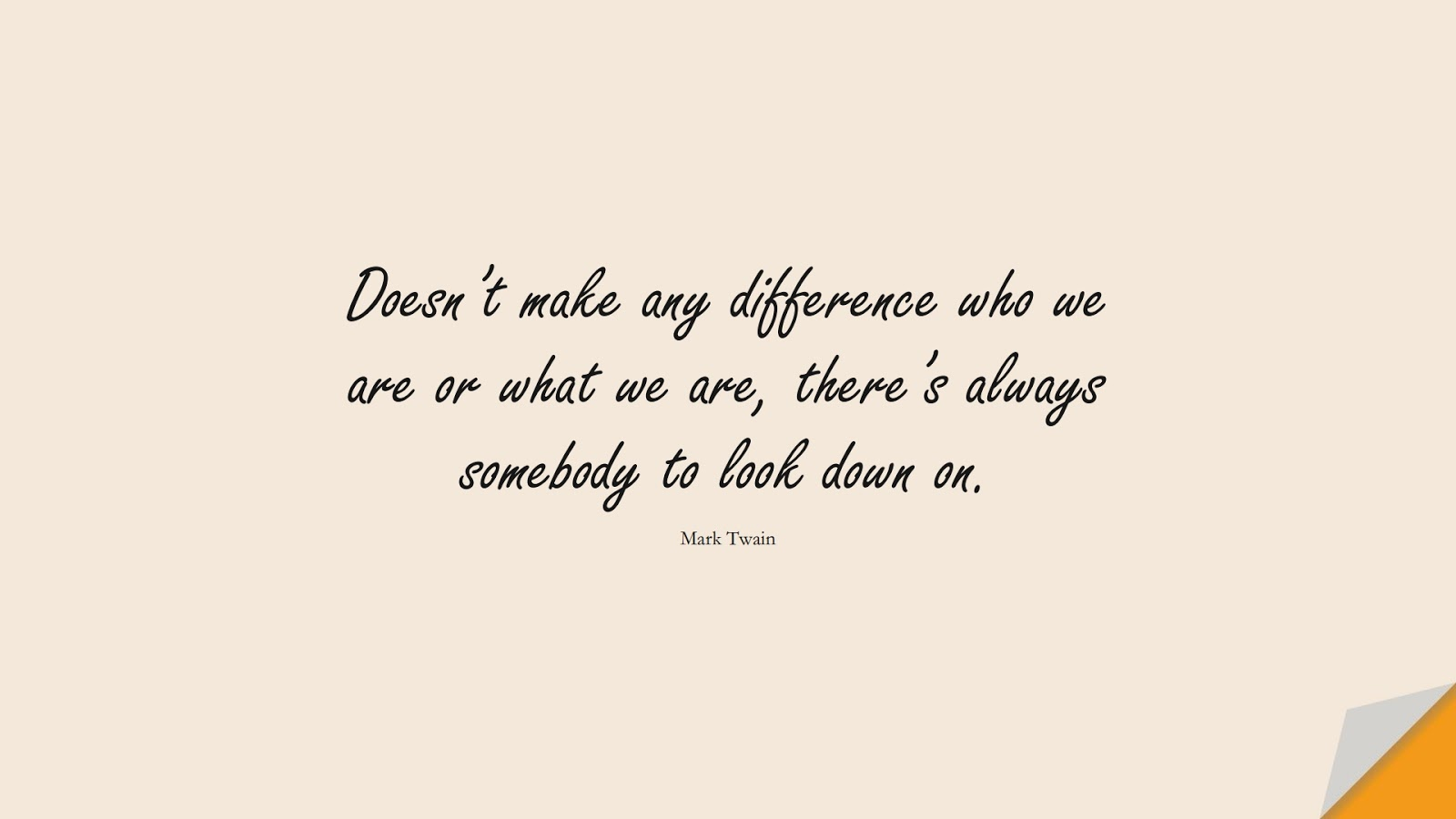 Doesn't make any difference who we are or what we are, there's always somebody to look down on. (Mark Twain);  #HumanityQuotes