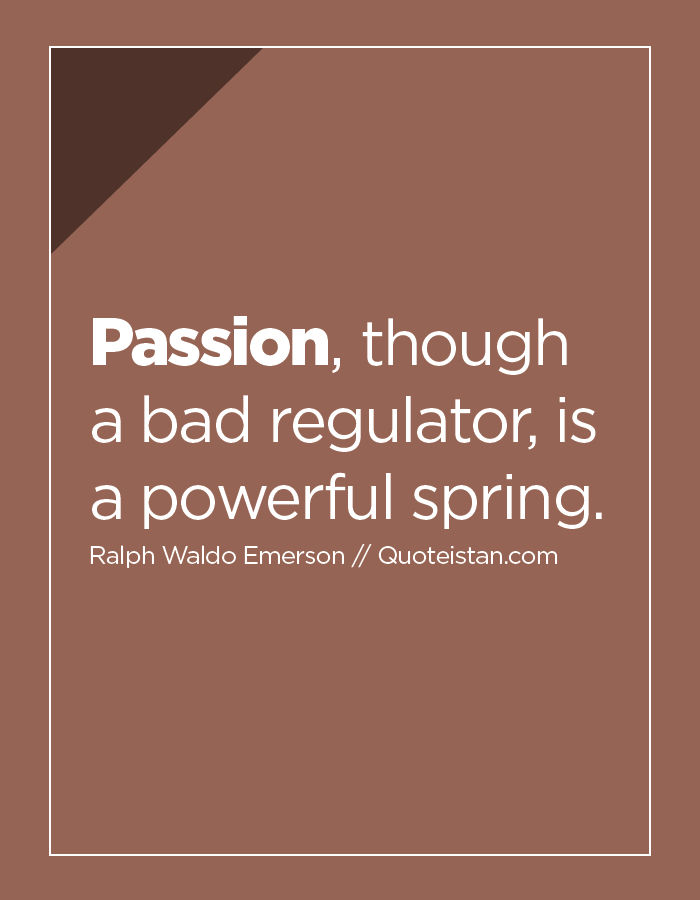 Passion, though a bad regulator, is a powerful spring.