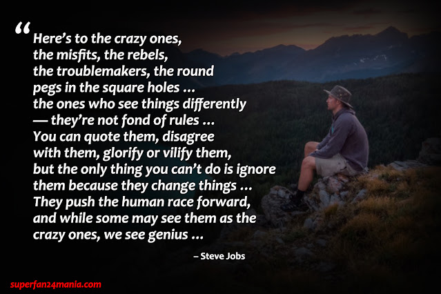 """""""Here's to the crazy ones, the misfits, the rebels, the troublemakers, the round pegs in the square holes … the ones who see things differently — they're not fond of rules … You can quote them, disagree with them, glorify or vilify them, but the only thing you can't do is ignore them because they change things … They push the human race forward, and while some may see them as the crazy ones, we see genius …"""""""
