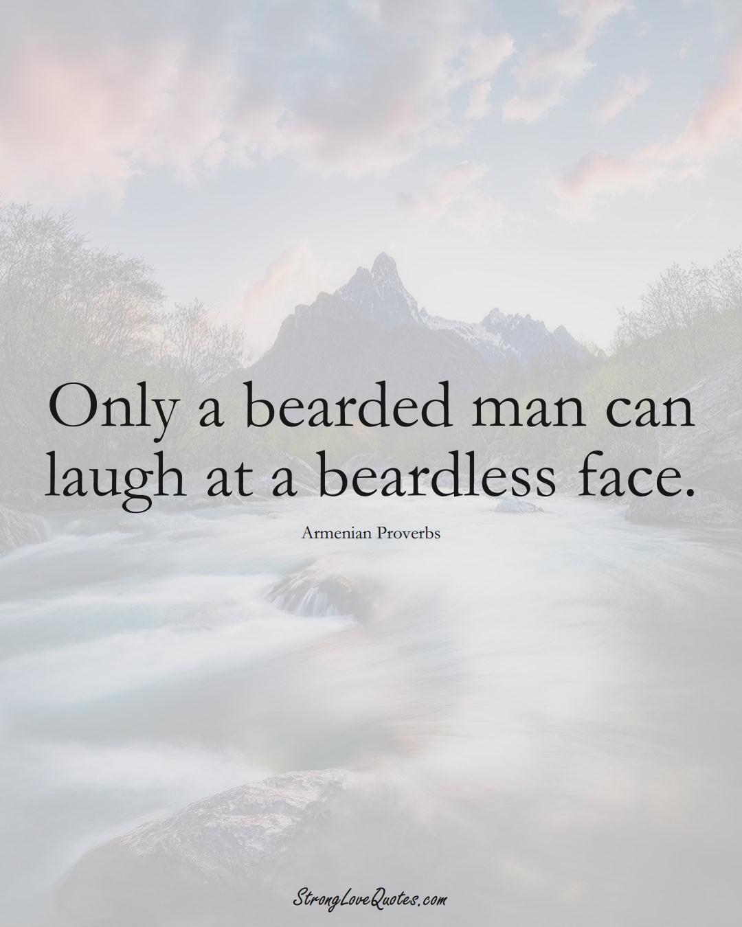 Only a bearded man can laugh at a beardless face. (Armenian Sayings);  #AsianSayings