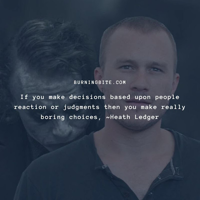 If you make decisions based upon people reaction or judgments then you make really boring choices, ~Heath Ledger