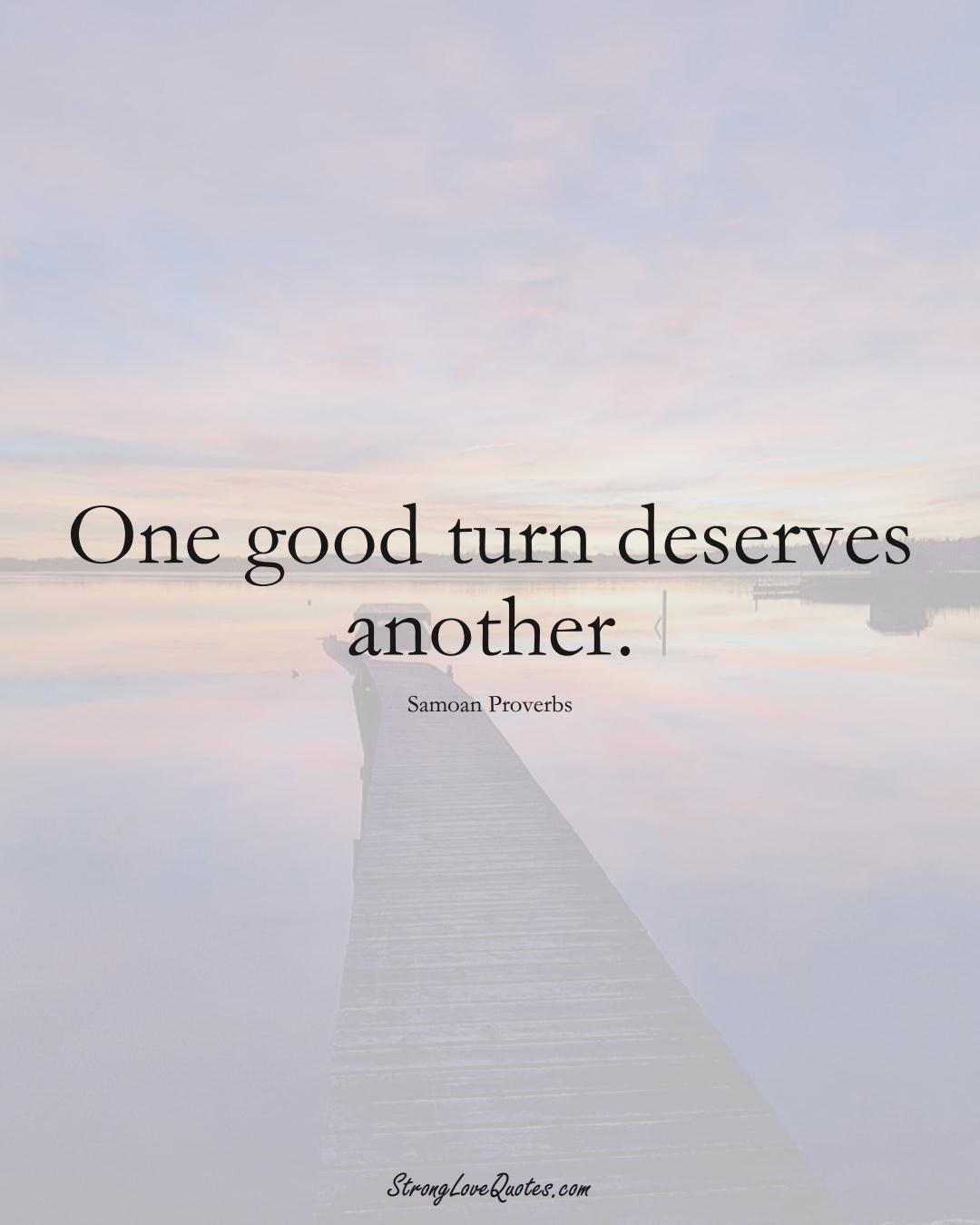 One good turn deserves another. (Samoan Sayings);  #AustralianSayings
