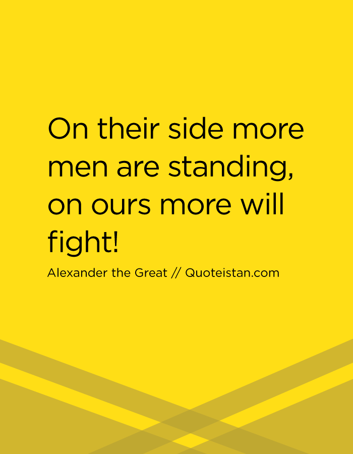 On their side more men are standing, on ours more will fight!