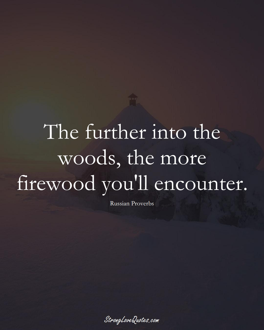 The further into the woods, the more firewood you'll encounter. (Russian Sayings);  #AsianSayings