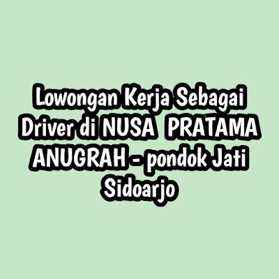 Lowongan Kerja Sebagai Driver di NUSA  PRATAMA ANUGRAH - pondok Jati Sidoarjo