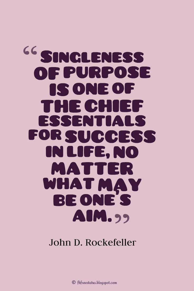 "Wise Saying, ""Singleness of purpose is one of the chief essentials for success in life, no matter what may be one's aim."" ― John D. Rockefeller"