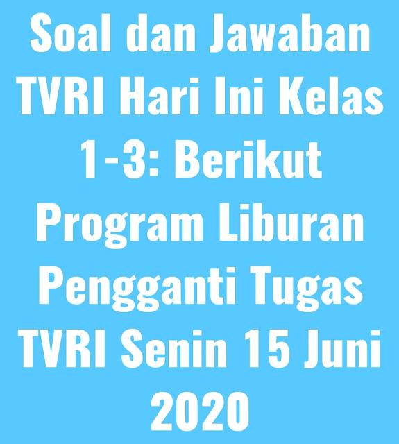 Soal dan Jawaban TVRI Hari Ini Kelas 1-3: Berikut Program Liburan Pengganti Tugas TVRI Senin 15 Juni 2020