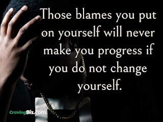 Those blames you put on yourself will never make you progress if you do not change yourself.