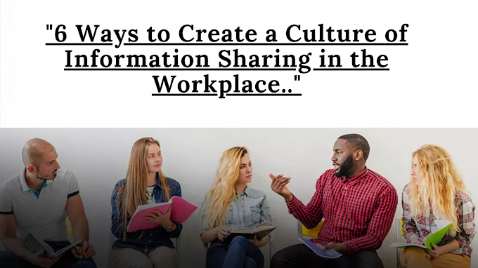 6 Ways to Create a Culture of Information Sharing in the Workplace.