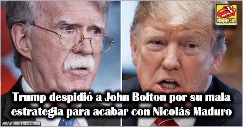 Trump despidió a John Bolton por su mala estrategia para acabar con Nicolás Maduro