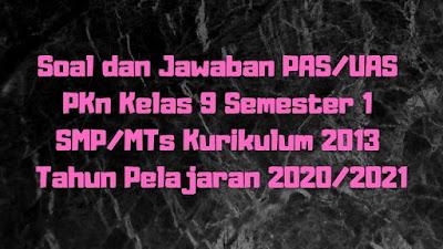 Soal dan Jawaban PAS/UAS PKn Kelas 9 Semester 1 SMP/MTs Kurikulum 2013 TP 2020/2021