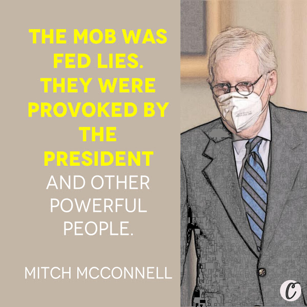 The mob was fed lies. They were provoked by the president and other powerful people. — Senate Majority Leader Mitch McConnell