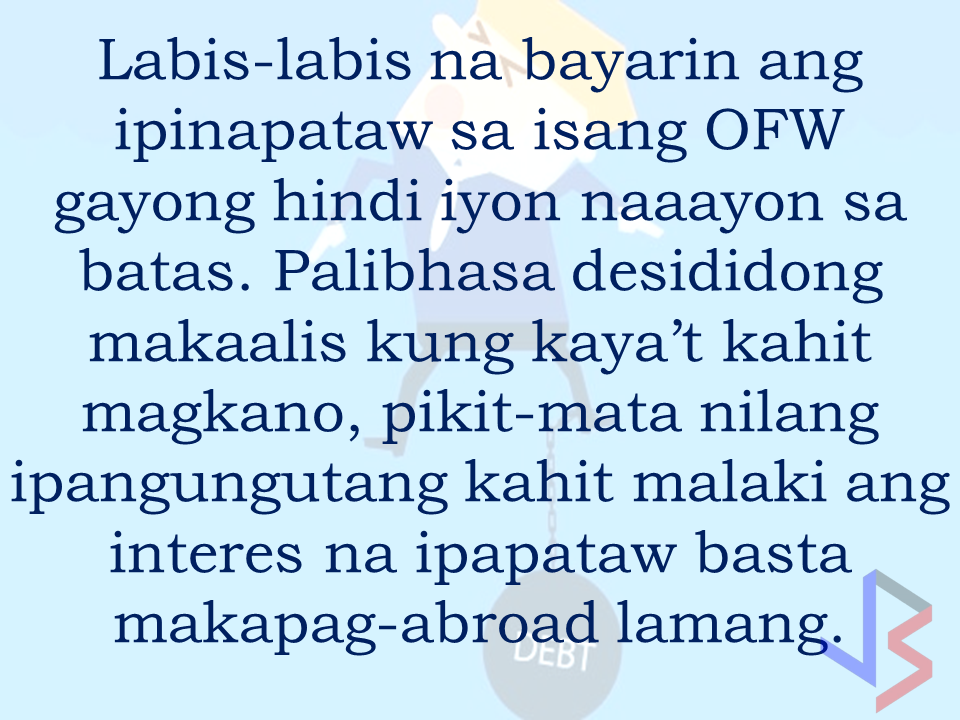 From beginning to the end, the real life of OFWs are colorful indeed.  To work outside the country, they invest too much, spend a lot. They start making loans for the processing of their needed documents to work abroad.  From application until they can actually leave the country, they spend big sum of money for it.  But after they were being able to finally work abroad, the story did not just end there. More often than not, the big sum of cash  they used to pay the recruitment agency fees cause them to suffer from indebtedness.  They were being charged and burdened with too much fees, which are not even compliant with the law. Because of their eagerness to work overseas, they immerse themselves to high interest loans for the sake of working abroad. The recruitment agencies play a big role why the OFWs are suffering from neck-deep debts. Even some licensed agencies, they freely exploit the vulnerability of the OFWs. Due to their greed to collect more cash from every OFWs that they deploy, it results to making the life of OFWs more miserable by burying them in debts.  The result of high fees collected by the agencies can even last even the OFWs have been deployed abroad. Some employers deduct it to their salaries for a number of months, leaving the OFWs broke when their much awaited salary comes.  But it doesn't end there. Some of these agencies conspire with their counterpart agencies to urge the foreign employers to cut the salary of the poor OFWs in their favor. That is of course, beyond the expectation of the OFWs.   Even before they leave, the promised salary is already computed and allocated. They have already planned how much they are going to send to their family back home. If the employer would cut the amount of the salary they are expecting to receive, the planned remittance will surely suffer, it includes the loans that they promised to be paid immediately on time when they finally work abroad.  There is such a situation that their family in the Philippines carry the burden of paying for these loans made by the OFW. For example. An OFW father that has found a mistress, which is a fellow OFW, who turned his back  to his family  and to his obligations to pay his loans made for the recruitment fees. The result, the poor family back home, aside from not receiving any remittance, they will be the ones who are obliged to pay the loans made by the OFW, adding weight to the emotional burden they already had aside from their daily needs.      Read: Common Money Mistakes Why Ofws remain Broke After Years Of Working Abroad   Source: Bandera/inquirer.net NATIONAL PORTAL AND NATIONAL BROADBAND PLAN TO  SPEED UP INTERNET SERVICES IN THE PHILIPPINES  NATIONWIDE SMOKING BAN SIGNED BY PRESIDENT DUTERTE   EMIRATES ID CAN NOW BE USED AS HEALTH INSURANCE CARD  TODAY'S NEWS THAT WILL REVIVE YOUR TRUST TO THE PHIL GOVERNMENT  BEWARE OF SCAMMERS!  RELOCATING NAIA  THE HORROR AND TERROR OF BEING A HOUSEMAID IN SAUDI ARABIA  DUTERTE WARNING  NEW BAGGAGE RULES FOR DUBAI AIRPORT    HUGE FISH SIGHTINGS