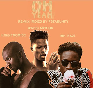 King Promise ft Kwesi Arthur x Mr. Eazi – Oh Yeah Re-Mix (Mixed by PstarUnit)