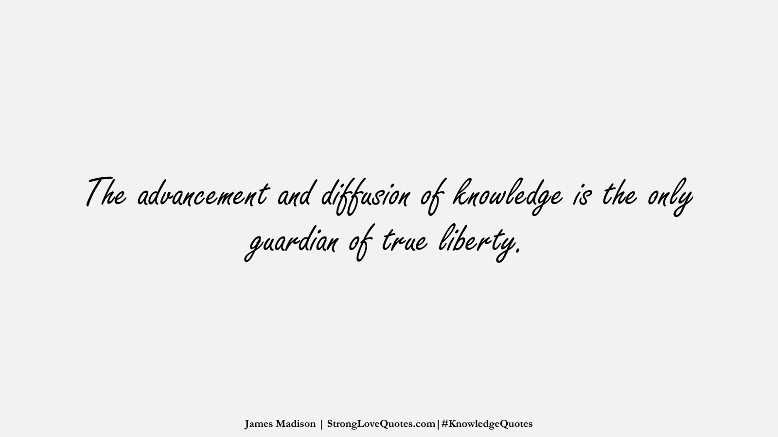 The advancement and diffusion of knowledge is the only guardian of true liberty. (James Madison);  #KnowledgeQuotes