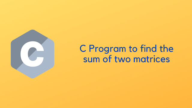 C Program to find the sum of two matrices