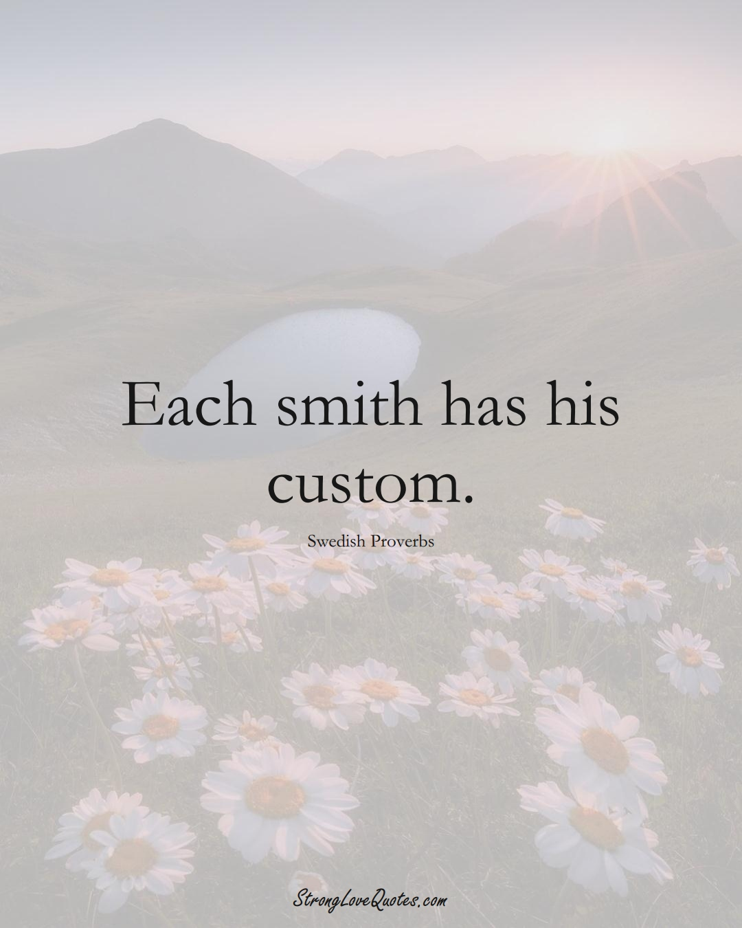 Each smith has his custom. (Swedish Sayings);  #EuropeanSayings