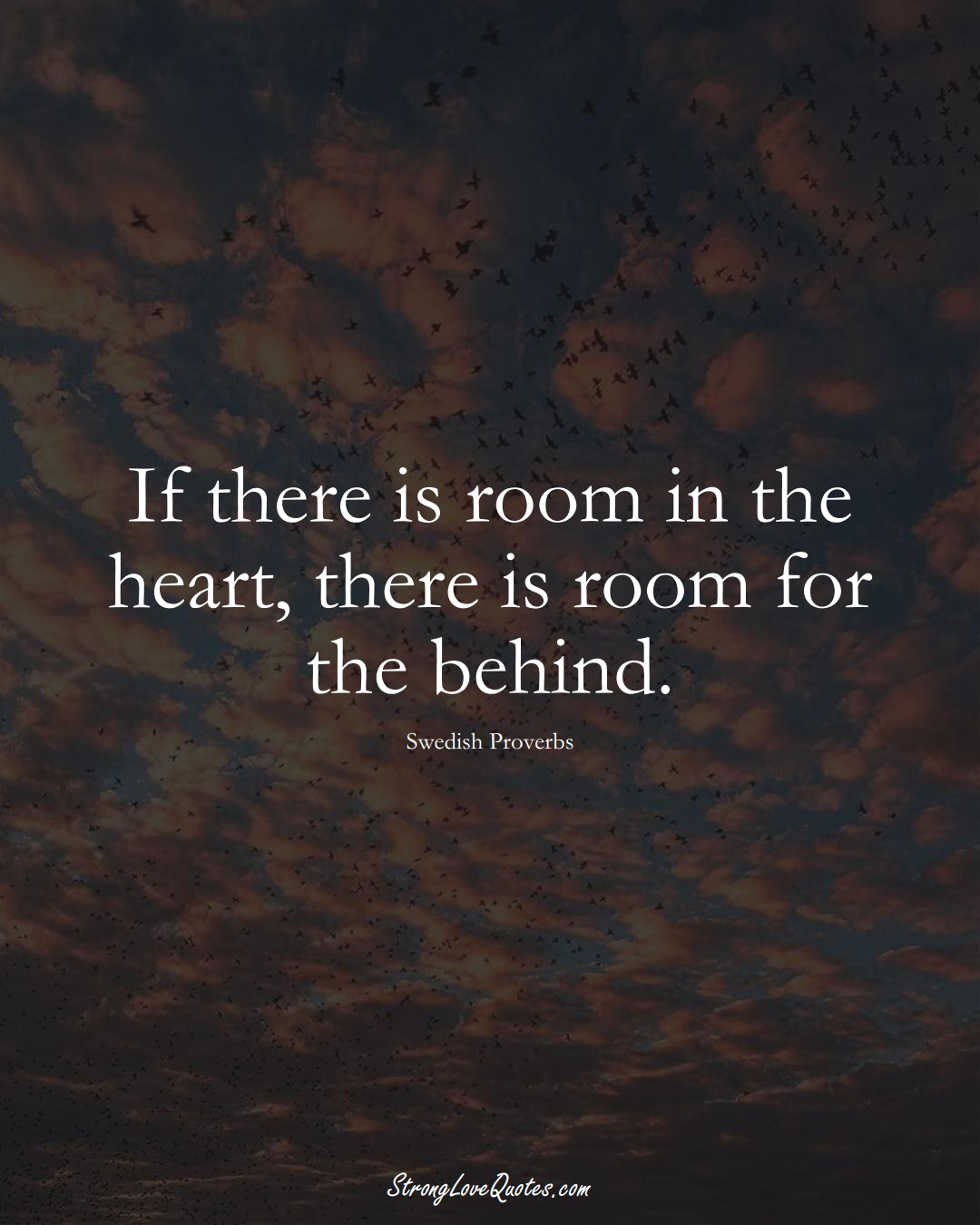 If there is room in the heart, there is room for the behind. (Swedish Sayings);  #EuropeanSayings