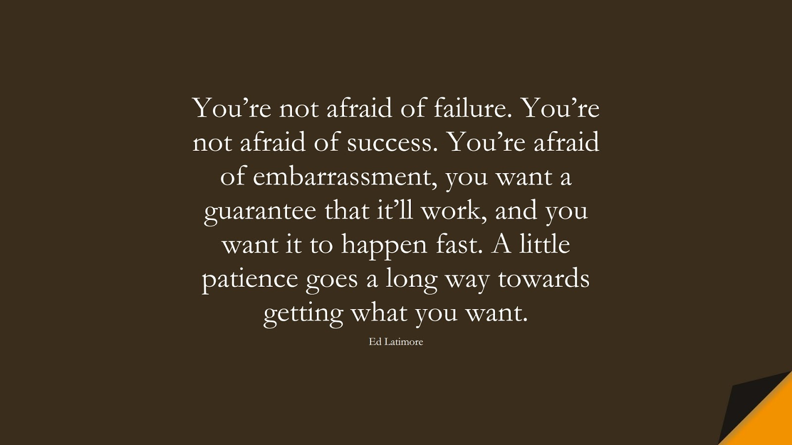 You're not afraid of failure. You're not afraid of success. You're afraid of embarrassment, you want a guarantee that it'll work, and you want it to happen fast. A little patience goes a long way towards getting what you want. (Ed Latimore);  #PerseveranceQuotes