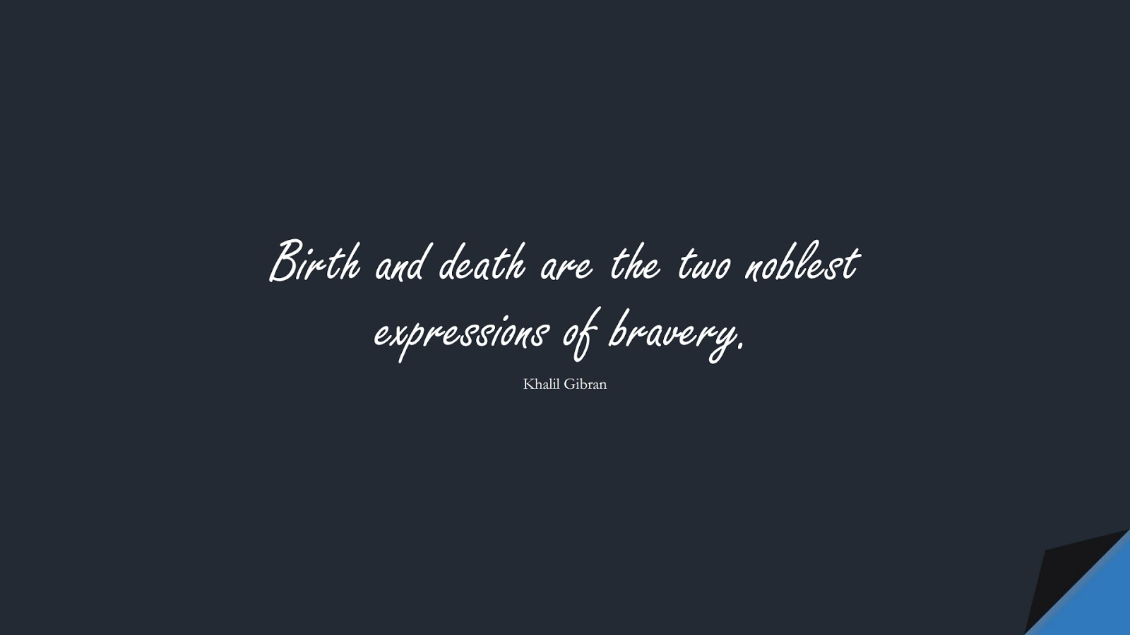 Birth and death are the two noblest expressions of bravery. (Khalil Gibran);  #InspirationalQuotes