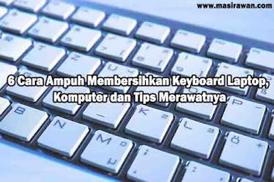 6 Cara Ampuh Membersihkan Keyboard Laptop, Komputer dan Tips Merawatnya