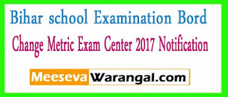 Bihar school Examination Bord Change Metric Exam Center 2017 Notification