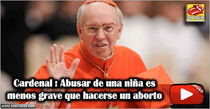 Cardenal : Abusar de una niña es menos grave que hacerse un aborto