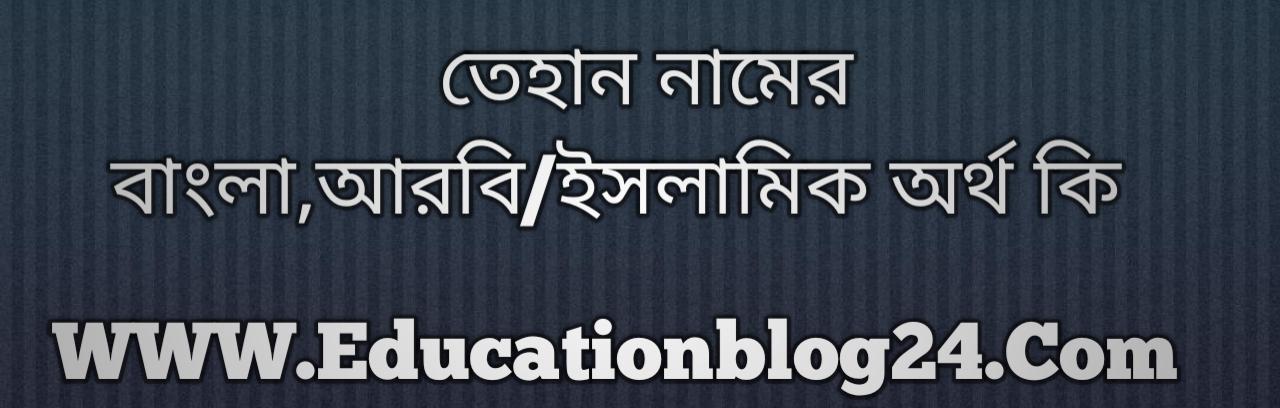 Tehan name meaning in Bengali, তেহান নামের অর্থ কি, তেহান নামের বাংলা অর্থ কি, তেহান নামের ইসলামিক অর্থ কি, তেহান কি ইসলামিক /আরবি নাম
