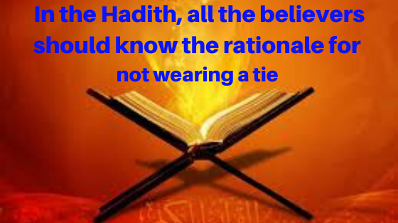 In the Hadith, all the believers should know the rationale for not wearing a tie | Islamic Girls Guide