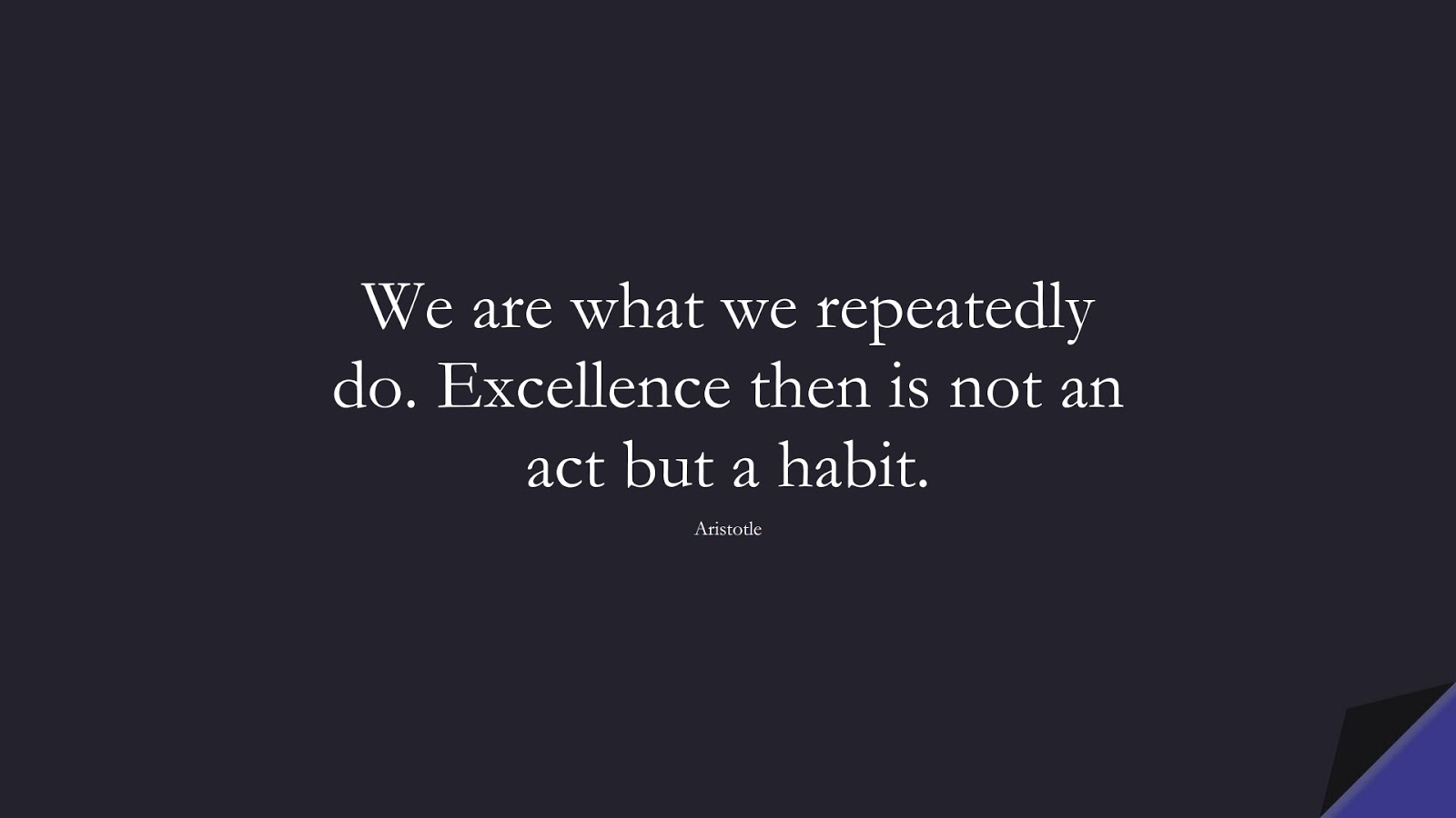 We are what we repeatedly do. Excellence then is not an act but a habit. (Aristotle);  #MotivationalQuotes