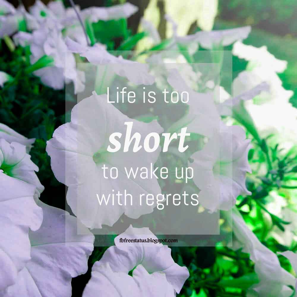 Life is too short to wake up with regrets. Good Morning Friends.