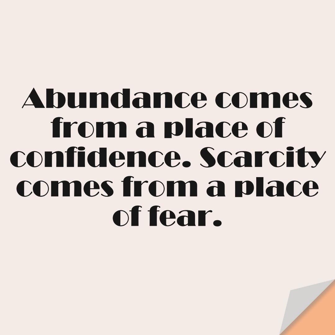 Abundance comes from a place of confidence. Scarcity comes from a place of fear.FALSE