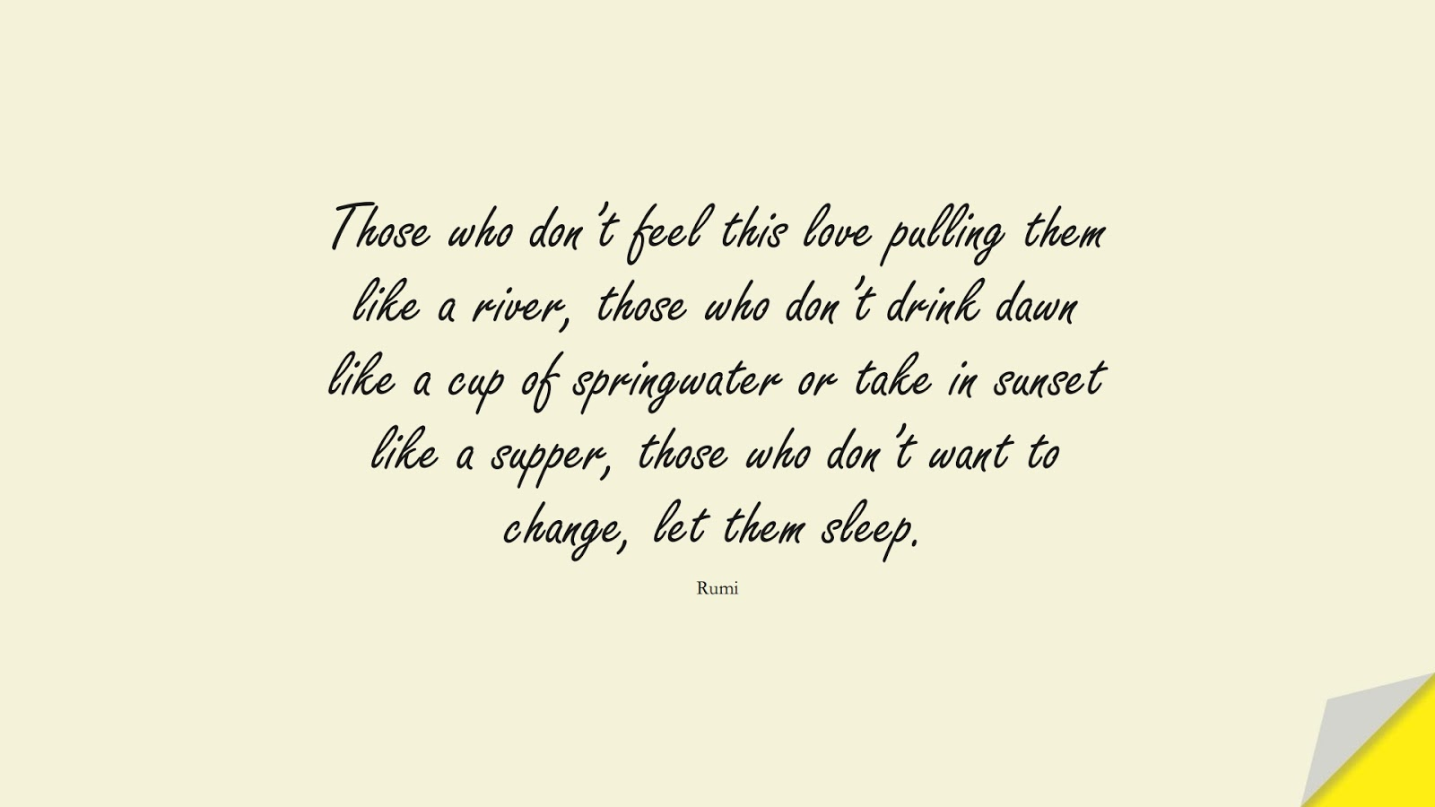 Those who don't feel this love pulling them like a river, those who don't drink dawn like a cup of springwater or take in sunset like a supper, those who don't want to change, let them sleep. (Rumi);  #RumiQuotes