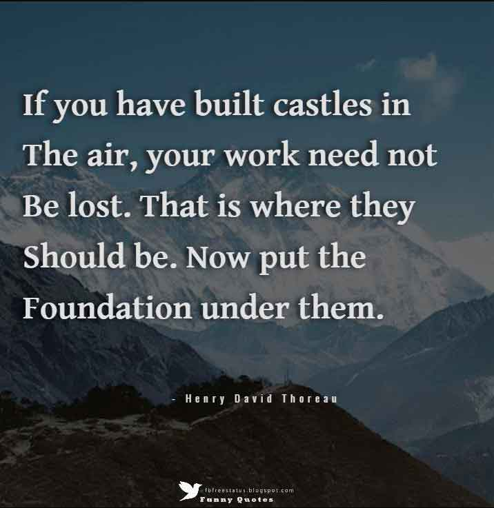 """If you have built castles in the air, your work need not be lost. That is where they should be. Now put the foundation under them.""  — Henry David Thoreau"