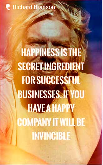 """Happiness is the secret ingredient for successful businesses. If you have a happy company it will be invincible."" - Richard Branson Quote"