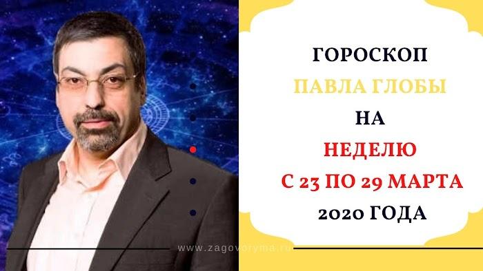 Гороскоп Павла Глобы на неделю с 23 по 29 марта 2020 года