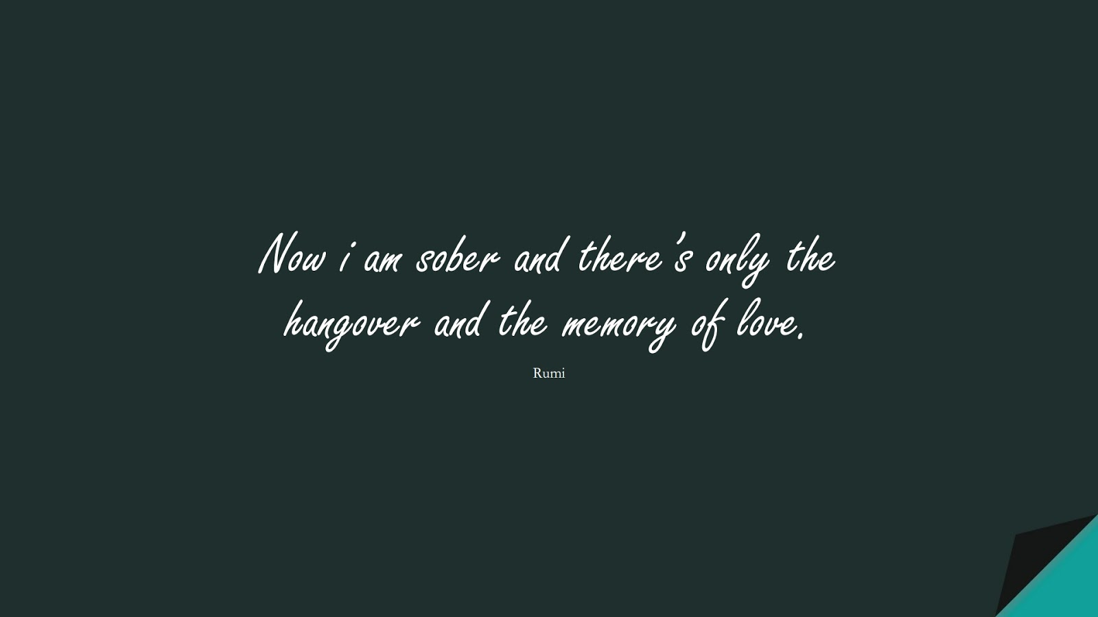 Now i am sober and there's only the hangover and the memory of love. (Rumi);  #RumiQuotes