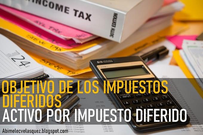 OBJETIVO DE LOS IMPUESTOS DIFERIDOS Y ACTIVO POR IMPUESTO DIFERIDO