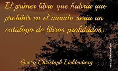 El primer libro que habría que prohibir en el mundo sería un catálogo de libros prohibidos.   Georg Christoph Lichtenberg