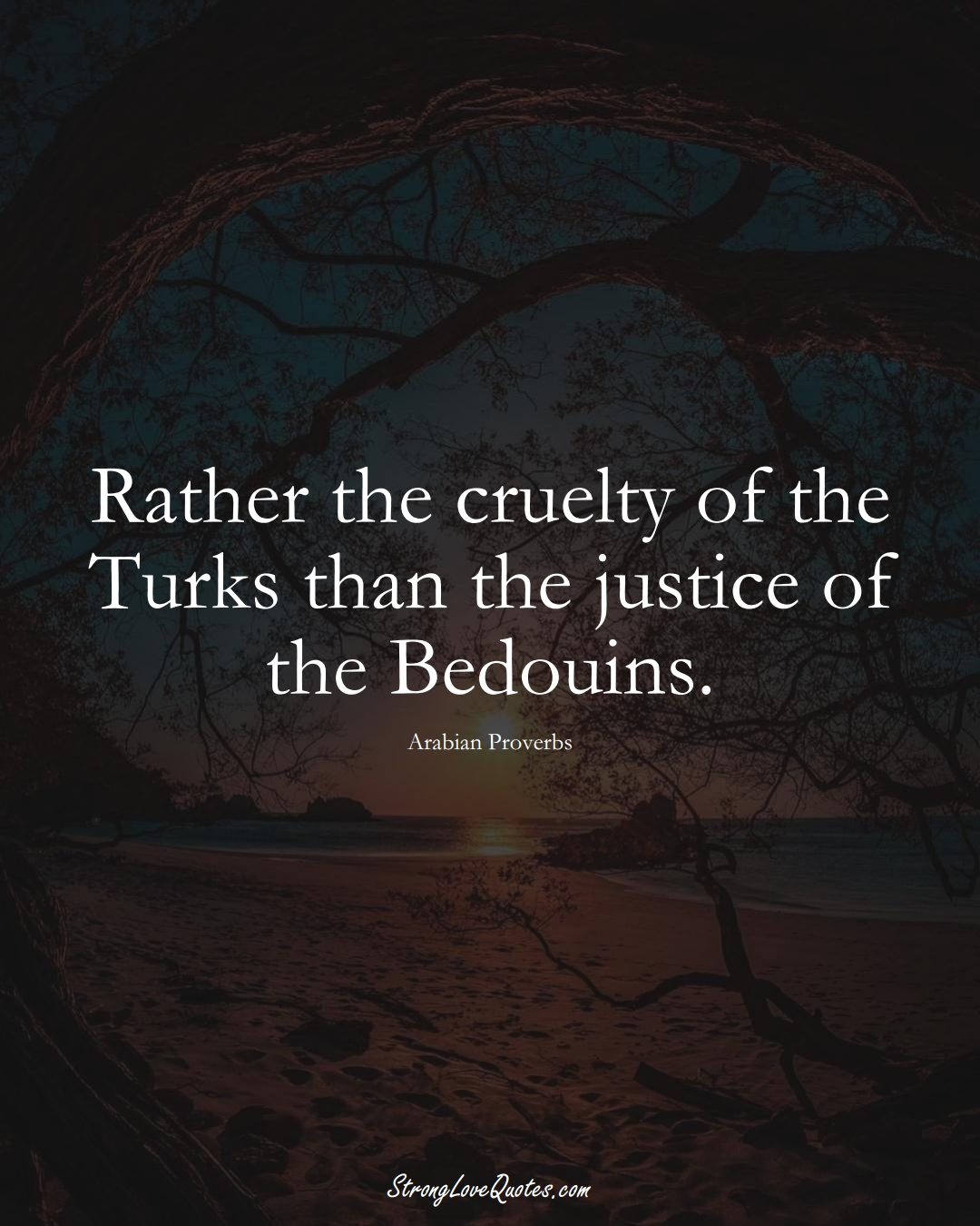 Rather the cruelty of the Turks than the justice of the Bedouins. (Arabian Sayings);  #aVarietyofCulturesSayings