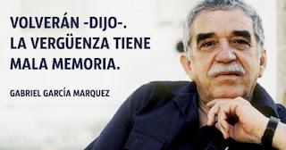 """""""Volverán -dijo-. La vergüenza tiene mala memoria."""" Gabriel García Márquez"""