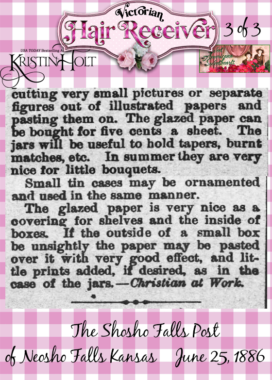 Kristin Holt | Victorian Hair Receiver (3 of 3). Uses of Paper-- an article from The Shosho Falls Post of Neosho Falls, KS (June 25, 1886), using paper to recover used containers and cardboard to decorate a lovely hair-receiver on very few pennies.