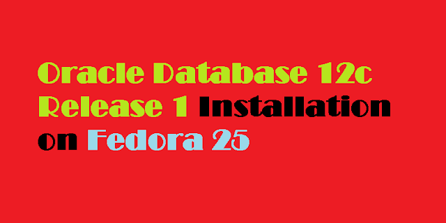 Installing Oracle Database 12c Release 1 on Fedora 25