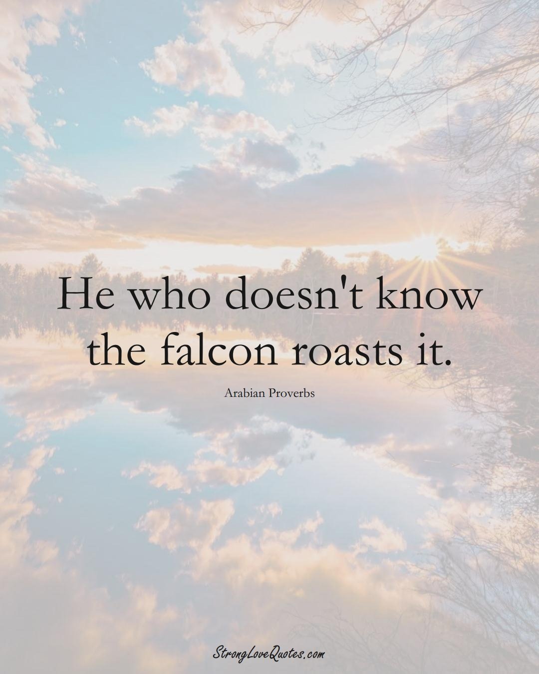 He who doesn't know the falcon roasts it. (Arabian Sayings);  #aVarietyofCulturesSayings