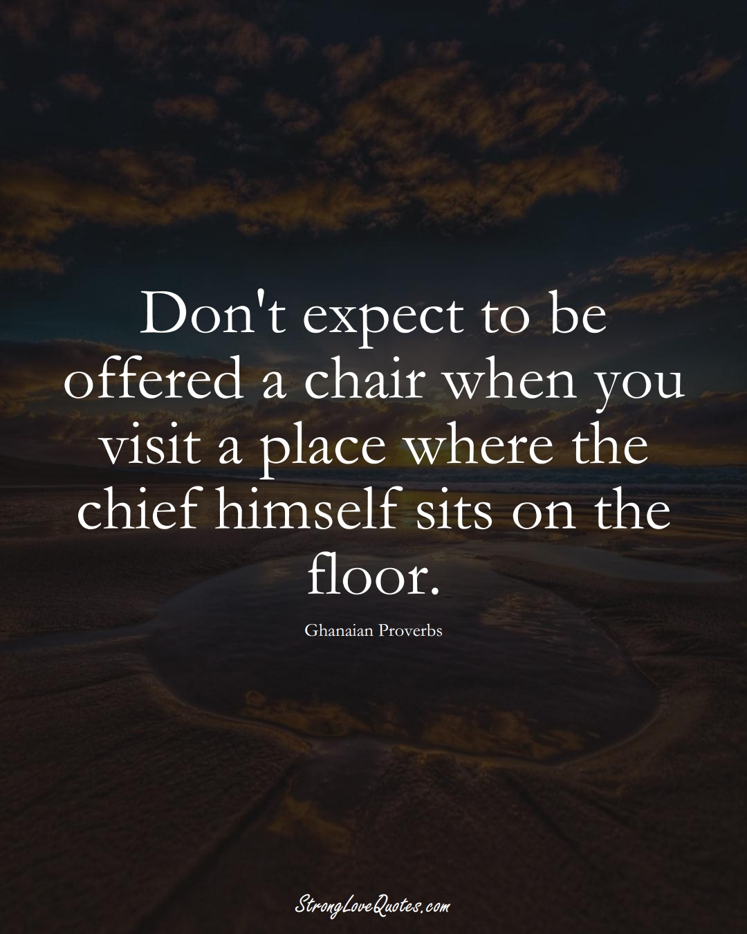 Don't expect to be offered a chair when you visit a place where the chief himself sits on the floor. (Ghanaian Sayings);  #AfricanSayings