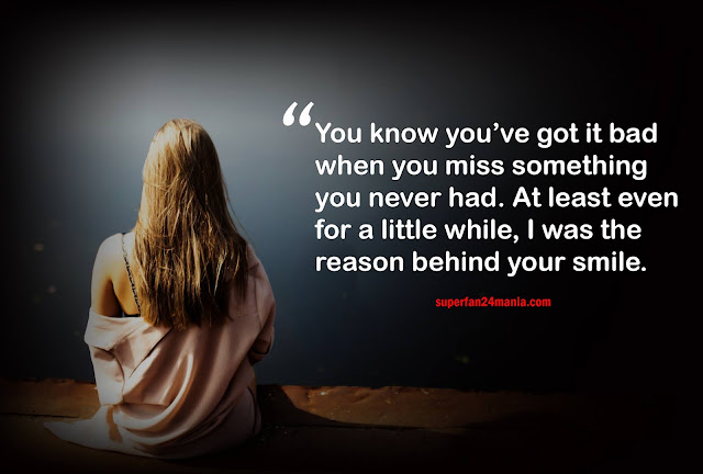 You know you've got it bad when you miss something you never had. At least even for a little while, I was the reason behind your smile.