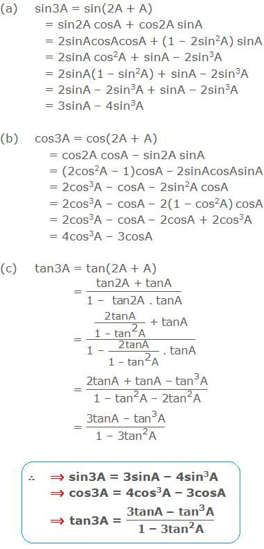 "(a) sin3A = sin(2A + A) = sin2A cosA + cos2A sinA = 2sinAcosAcosA + (1 – 2sin2A) sinA = 2sinA cos2A + sinA – 2sin3A = 2sinA(1 – sin2A) + sinA – 2sin3A = 2sinA – 2sin3A + sinA – 2sin3A = 3sinA – 4sin3A. (b) cos3A = cos(2A + A) = cos2A cosA – sin2A sinA = (2cos2A – 1)cosA – 2sinAcosAsinA = 2cos3A – cosA – 2sin2A cosA = 2cos3A – cosA – 2(1 – cos2A) cosA = 2cos3A – cosA – 2cosA + 2cos3A = 4cos3A – 3cosA. (c) tan3A = tan(2A + A) = ""tan2A + tanA"" /""1 –  tan2A .tanA""  = (""2tanA"" /(""1 – "" 〖""tan"" 〗^""2""  ""A"" ) "" + tanA"" )/(""1 – ""  ""2tanA"" /(""1 – "" 〖""tan"" 〗^""2""  ""A"" ) "" .tanA"" ) = (""2tanA + tanA – "" 〖""tan"" 〗^""3""  ""A"" )/(""1 – "" 〖""tan"" 〗^""2""  ""A – 2"" 〖""tan"" 〗^""2""  ""A"" ) = (""3tanA – "" 〖""tan"" 〗^""3""  ""A"" )/(""1 – 3"" 〖""tan"" 〗^""2""  ""A"" )."