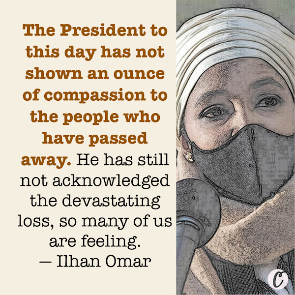 The President to this day has not shown an ounce of compassion to the people who have passed away. He has still not acknowledged the devastating loss, so many of us are feeling. — Congresswoman Ilhan Omar (D-Minn.)